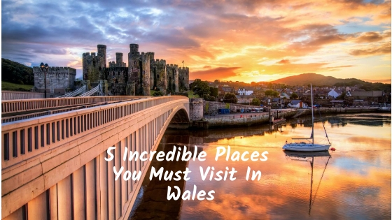 5 Incredible Places You Must Visit In Wales